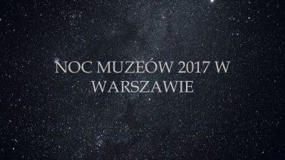NOC MUZEÓW 2017 W WARSZAWIE – CO WARTO ZWIEDZIĆ?