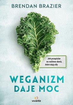 Weganizm daje moc. 200 przepisów na roślinne dania, które dają siłę, Brendan Brazier