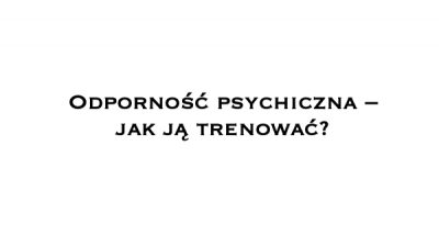 Odporność psychiczna – jak ją trenować?